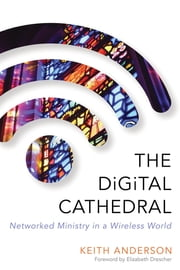 The Digital Cathedral - Networked Ministry in a Wireless World ebook by Keith Anderson