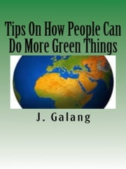 Tips On How People Can Do More Green Things ebook by J, Galand