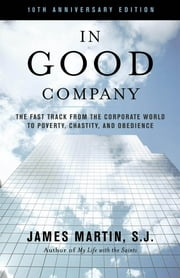 In Good Company - The Fast Track from the Corporate World to Poverty, Chastity, and Obedience ebook by James Martin SJ