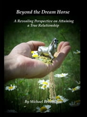 Beyond the Dream Horse: A Revealing Perspective on Attaining a True Relationship ebook by Michael Bevilacqua