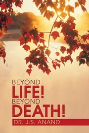 BEYOND LIFE! BEYOND DEATH! ebook by Dr. J.S. Anand