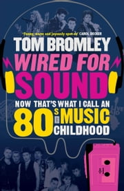 Wired for Sound - Now That's What I Call An Eighties Music Childhood ebook by Tom Bromley
