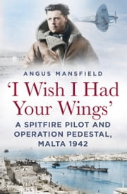 'I Wish I Had Your Wings' - A Spitfire Pilot and Operation Pedestal, Malta 1942 ebook by Angus Mansfield