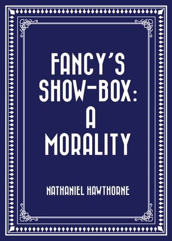 Fancy's Show-Box: A Morality ebook by Nathaniel Hawthorne