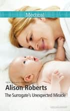 The Surrogate's Unexpected Miracle ebook by Alison Roberts