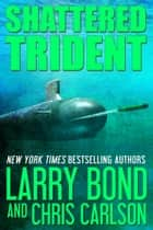 Shattered Trident eBook by Larry Bond, Chris Carlson