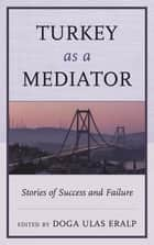 Turkey as a Mediator ebook by Doga Ulas Eralp,Nimet Beriker,Arunjana Das,Doga Ulas Eralp,Sebnem Gumuscu,Ayse S. Kadayifci-Orellana,Havva Kok,Imdat Oner,Dennis J. D. Sandole,Anthony Wanis-St. John PhD