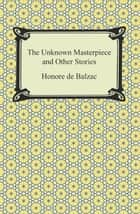 The Unknown Masterpiece and Other Stories ebook by Honore de Balzac