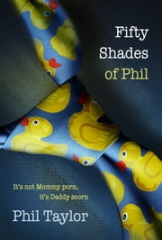 Fifty Shades of Phil - It's Not Mommy Porn, It's Daddy Scorn ebook by Phil Taylor,Cynthia Shepp