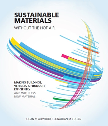 Sustainable Materials without the hot air - Making buildings, vehicles and products efficiently and with less new material ebook by Julian Allwood,Jonathan Cullen
