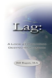 Lag: A Look at Circadian Desynchronization ebook by Bill Ragan M.S.