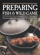 Preparing Fish & Wild Game - Exceptional Recipes for the Finest of Wild Game Feasts ebook by The Editors of Voyageur Press