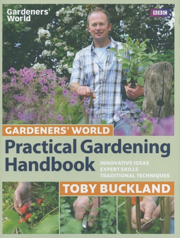 Gardeners' World Practical Gardening Handbook - Traditional Techniques, Expert Skills, Innovative Ideas ebook by Toby Buckland