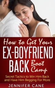 How to Get Your Ex-Boyfriend Back Boot Camp ebook by Jennifer Cane