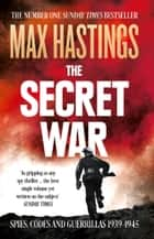 The Secret War: Spies, Codes and Guerrillas 1939–1945 eBook by Max Hastings
