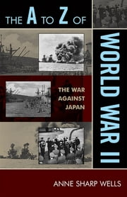 The A to Z of World War II - The War Against Japan ebook by Anne Sharp Wells