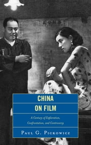 China on Film - A Century of Exploration, Confrontation, and Controversy ebook by Paul G. Pickowicz