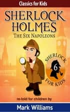 Sherlock Holmes re-told for children: The Six Napoleons - British-English edition ebook by Mark Williams