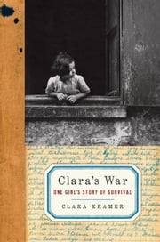 Clara's War - One Girl's Story of Survival ebook by Clara Kramer,Stephen Glantz