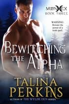 Bewitching The Alpha - MoonHex, #3 ebook by Talina Perkins