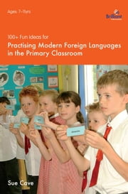 100+ Fun Ideas for Practising Modern Foreign Languages in the Primary Classroom ebook by Cave, Sue
