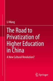 The Road to Privatization of Higher Education in China - A New Cultural Revolution? ebook by Li Wang
