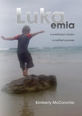 Lukaemia - A Small Boy's Choice, A Mother's Journey ebook by Kimberly McConchie
