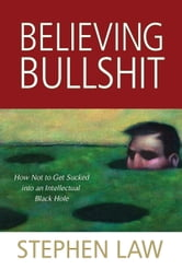 Believing Bullshit - How Not to Get Sucked into an Intellectual Black Hole ebook by Stephen Law