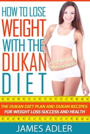 How To Lose Weight With The Dukan Diet. The Dukan Diet Plan And Dukan Recipes For Weight Loss and Health - Dukan, Paleo, Low Carb, Weight Loss, #1 ebook by James Adler
