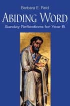 Abiding Word - Sunday Reflections for Year B ebook by Barbara  E. Reid OP