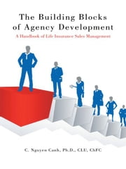 The Building Blocks of Agency Development - A Handbook of Life Insurance Sales Management ebook by C. Nguyen Canh, Ph.D., CLU, ChFC