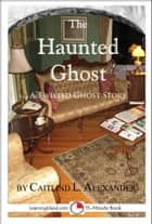 The Haunted Ghost: A Funny 15-Minute Ghost Story ebook by Caitlind L. Alexander