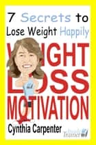 Weight Loss Motivation: 7 Secrets to Lose Weight Happily ebook by Cynthia Carpenter