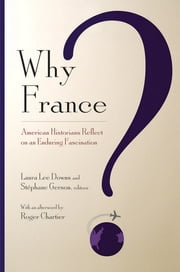 Why France? - American Historians Reflect on an Enduring Fascination ebook by Laura Lee Downs, Stéphane Gerson, Roger Chartier