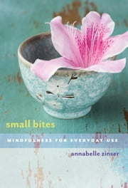 Small Bites - Mindfulness for Everyday Use ebook by Annabelle Zinser