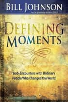 Defining Moments - God-Encounters with Ordinary People Who Changed the World ebook by Bill Johnson