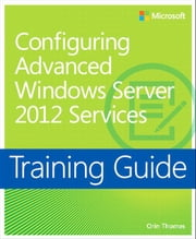 Training Guide Configuring Windows Server 2012 Advanced Services (MCSA) ebook by Orin Thomas
