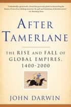 After Tamerlane - The Rise and Fall of Global Empires, 1400-2000 ebook by John Darwin