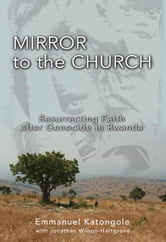 Mirror to the Church - Resurrecting Faith after Genocide in Rwanda ebook by Emmanuel M. Katongole,Jonathan Wilson-Hartgrove
