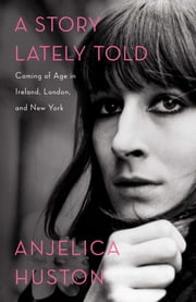 A Story Lately Told - Coming of Age in Ireland, London, and New York ebook by Anjelica Huston,Anjelica Huston