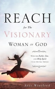 REACH for the Visionary Woman of God - With the Father, Son, and Holy Spirit I Can Do All Things ebook by Avis Winifred