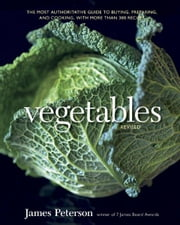 Vegetables, Revised - The Most Authoritative Guide to Buying, Preparing, and Cooking, with More than 300 Recipes ebook by James Peterson