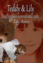 Teddy & Lily: True Friendship is Unconditional Loyalty ebook by Lily Amis