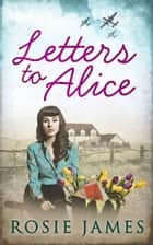 Letters To Alice ebook by Rosie James