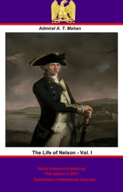 The Life of Nelson - Vol. I [Illustrated Edition] ebook by Admiral Alfred Thayer Mahan