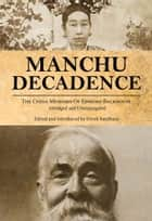 Manchu Decadence - The China Memoirs of Sir Edmund Trelawny Backhouse, Abridged and Unexpurgated ebook by Edmund Trelawny Backhouse, Derek Sandhaus