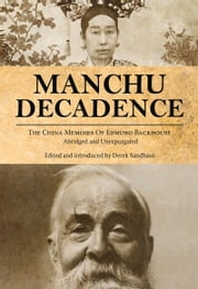 Manchu Decadence - The China Memoirs of Sir Edmund Trelawny Backhouse, Abridged and Unexpurgated ebook by Edmund Trelawny Backhouse,Derek Sandhaus