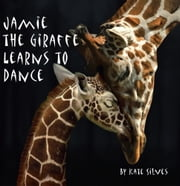 JAMIE THE GIRAFFE LEARNS TO DANCE ebook by KATE SILVES