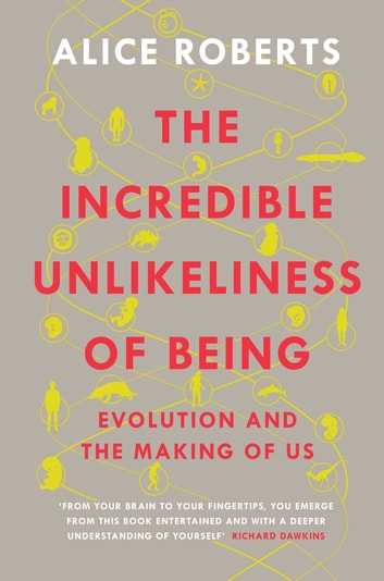 The Incredible Unlikeliness of Being - Evolution and the Making of Us ebook by Alice Roberts