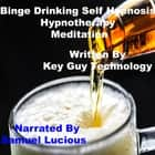 Binge Drinking Self Hypnosis Hypnotherapy Meditation audiobook by Key Guy Technology